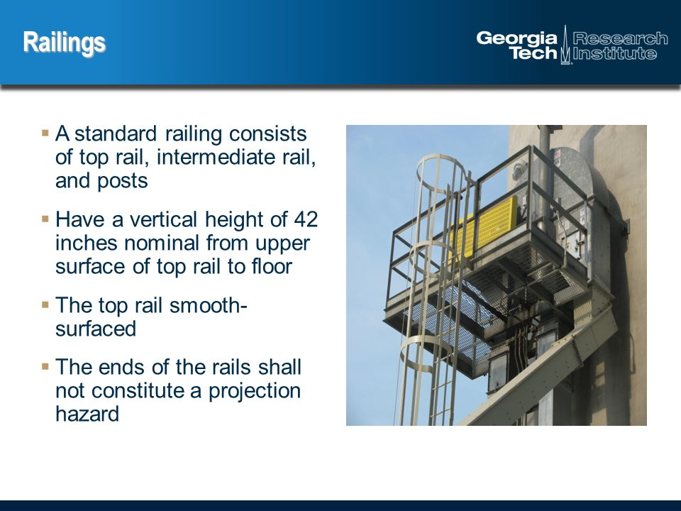  A standard railing consists of top rail, intermediate rail, and posts  Have a vertical height of 42 inches nominal from upper surface of top rail to floor  The top rail smooth- surfaced  The ends of the rails shall not constitute a projection hazard Railings