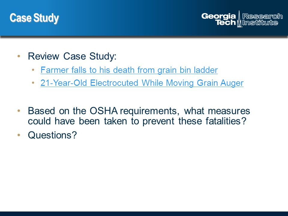 Case Study Review Case Study: Farmer falls to his death from grain bin ladder 21-Year-Old Electrocuted While Moving Grain Auger Based on the OSHA requirements, what measures could have been taken to prevent these fatalities.