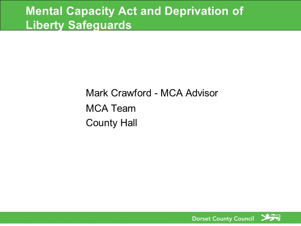 Mental Capacity Act and Deprivation of Liberty Safeguards Mark Crawford - MCA Advisor MCA Team County Hall