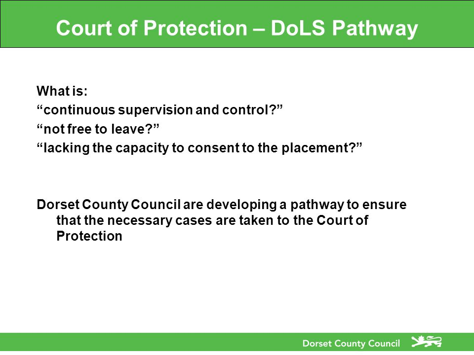 Court of Protection – DoLS Pathway What is: continuous supervision and control not free to leave lacking the capacity to consent to the placement Dorset County Council are developing a pathway to ensure that the necessary cases are taken to the Court of Protection