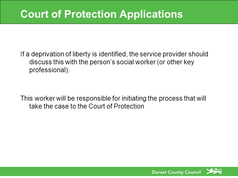 Court of Protection Applications If a deprivation of liberty is identified, the service provider should discuss this with the person's social worker (or other key professional).