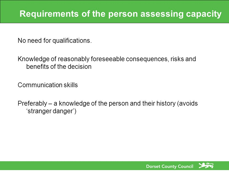 Requirements of the person assessing capacity No need for qualifications.