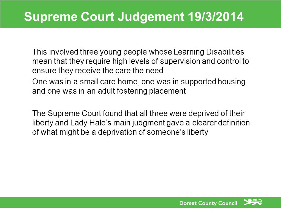 Supreme Court Judgement 19/3/2014 This involved three young people whose Learning Disabilities mean that they require high levels of supervision and control to ensure they receive the care the need One was in a small care home, one was in supported housing and one was in an adult fostering placement The Supreme Court found that all three were deprived of their liberty and Lady Hale's main judgment gave a clearer definition of what might be a deprivation of someone's liberty