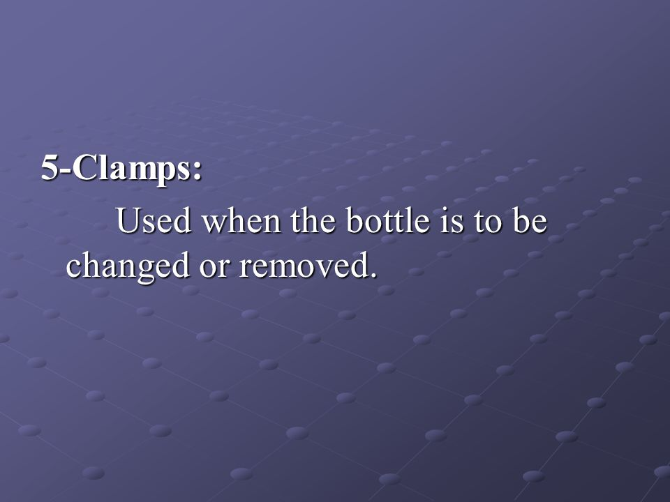 5-Clamps: Used when the bottle is to be changed or removed.