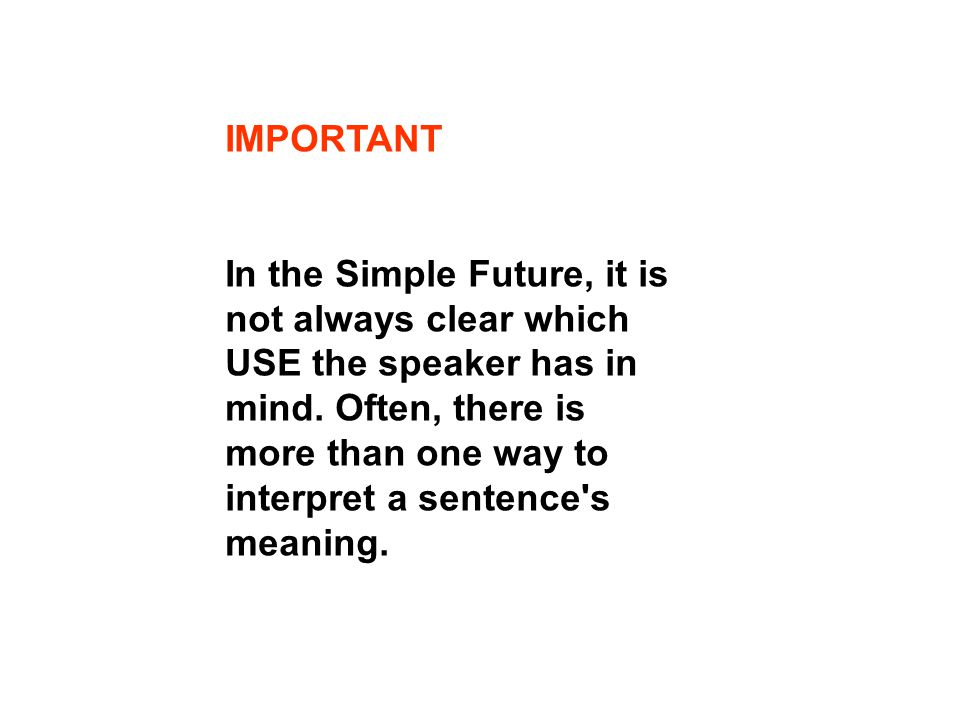 IMPORTANT In the Simple Future, it is not always clear which USE the speaker has in mind.