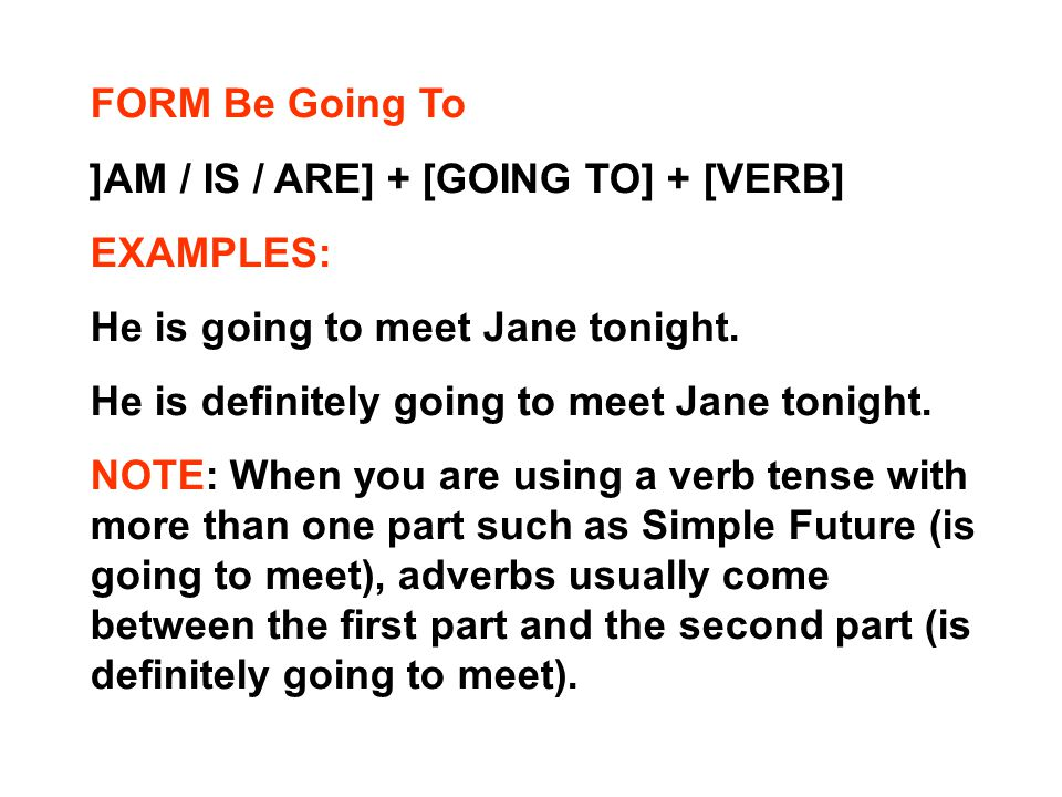 FORM Be Going To [AM / IS / ARE] + [GOING TO] + [VERB] EXAMPLES: He is going to meet Jane tonight.