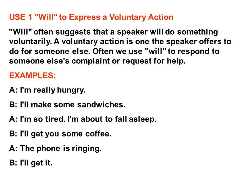 USE 1 Will to Express a Voluntary Action Will often suggests that a speaker will do something voluntarily.