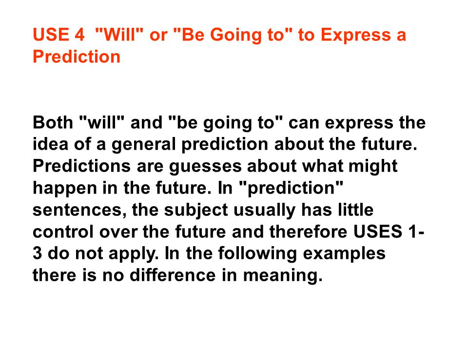 USE 4 Will or Be Going to to Express a Prediction Both will and be going to can express the idea of a general prediction about the future.