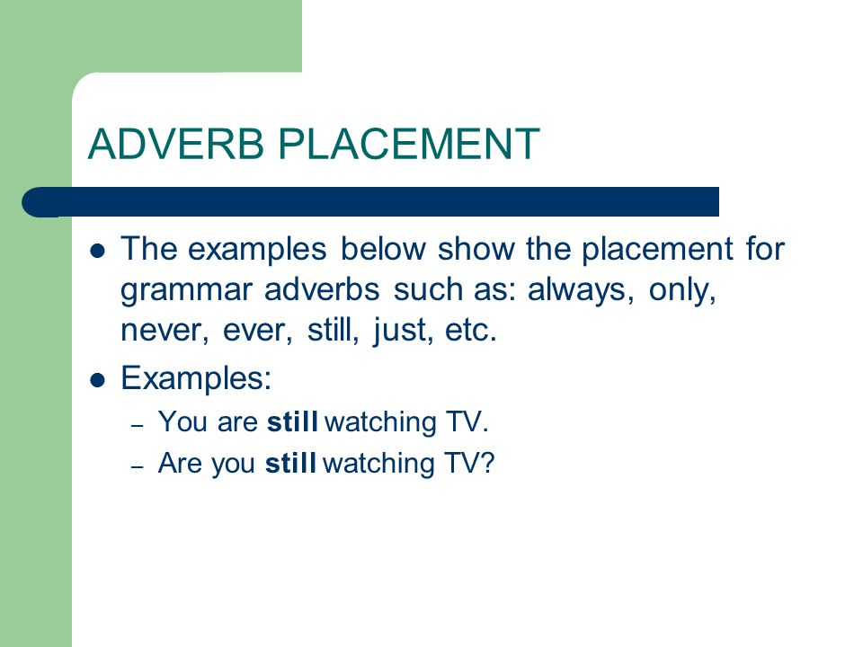 ADVERB PLACEMENT The examples below show the placement for grammar adverbs such as: always, only, never, ever, still, just, etc.