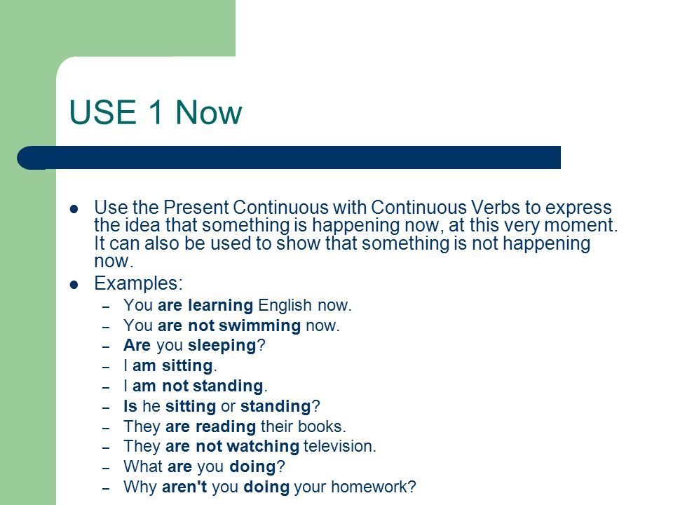 USE 1 Now Use the Present Continuous with Continuous Verbs to express the idea that something is happening now, at this very moment.