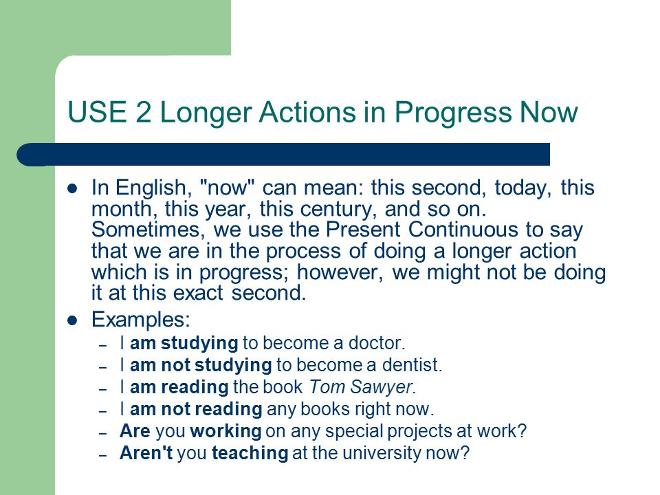 USE 2 Longer Actions in Progress Now In English, now can mean: this second, today, this month, this year, this century, and so on.