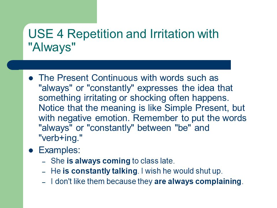 USE 4 Repetition and Irritation with Always The Present Continuous with words such as always or constantly expresses the idea that something irritating or shocking often happens.