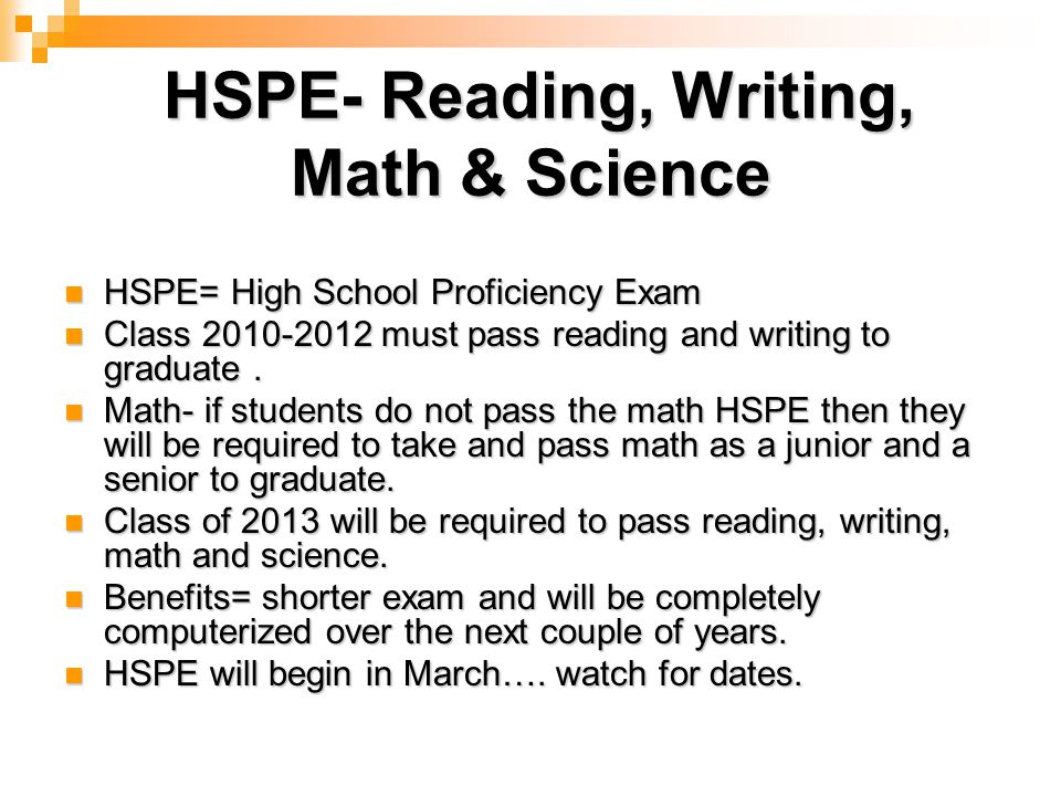 HSPE- Reading, Writing, Math & Science HSPE- Reading, Writing, Math & Science HSPE= High School Proficiency Exam HSPE= High School Proficiency Exam Class must pass reading and writing to graduate.