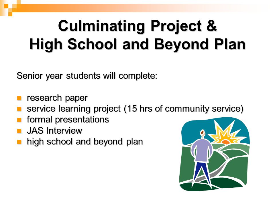 Culminating Project & High School and Beyond Plan Senior year students will complete: research paper research paper service learning project (15 hrs of community service) service learning project (15 hrs of community service) formal presentations formal presentations JAS Interview JAS Interview high school and beyond plan high school and beyond plan