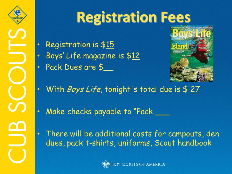 Registration is $15 Boys' Life magazine is $12 Pack Dues are $__ With Boys Life, tonight s total due is $ 27 Make checks payable to Pack ___ There will be additional costs for campouts, den dues, pack t-shirts, uniforms, Scout handbook Registration Fees
