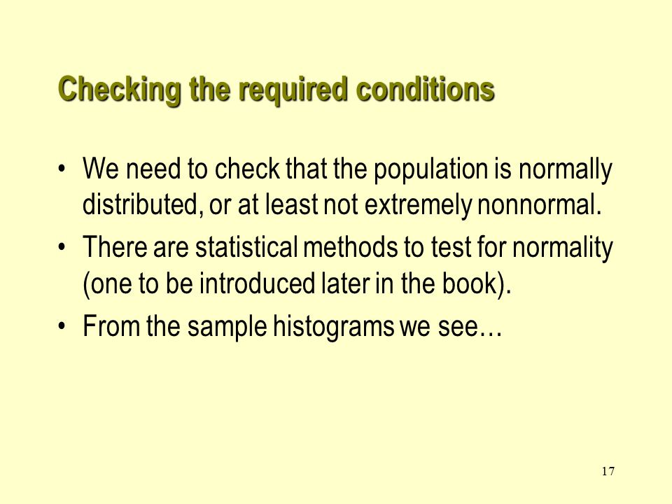 17 Checking the required conditions We need to check that the population is normally distributed, or at least not extremely nonnormal.