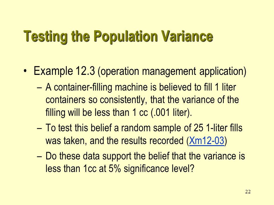 22 Example 12.3 (operation management application) –A container-filling machine is believed to fill 1 liter containers so consistently, that the variance of the filling will be less than 1 cc (.001 liter).
