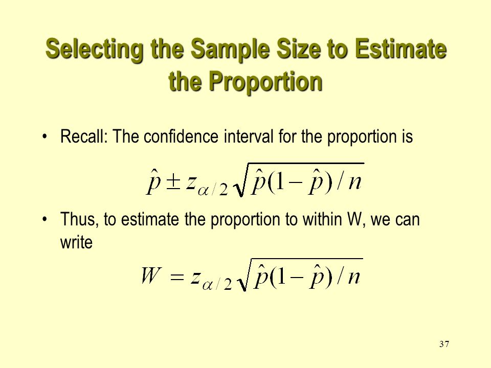 37 Selecting the Sample Size to Estimate the Proportion Recall: The confidence interval for the proportion is Thus, to estimate the proportion to within W, we can write