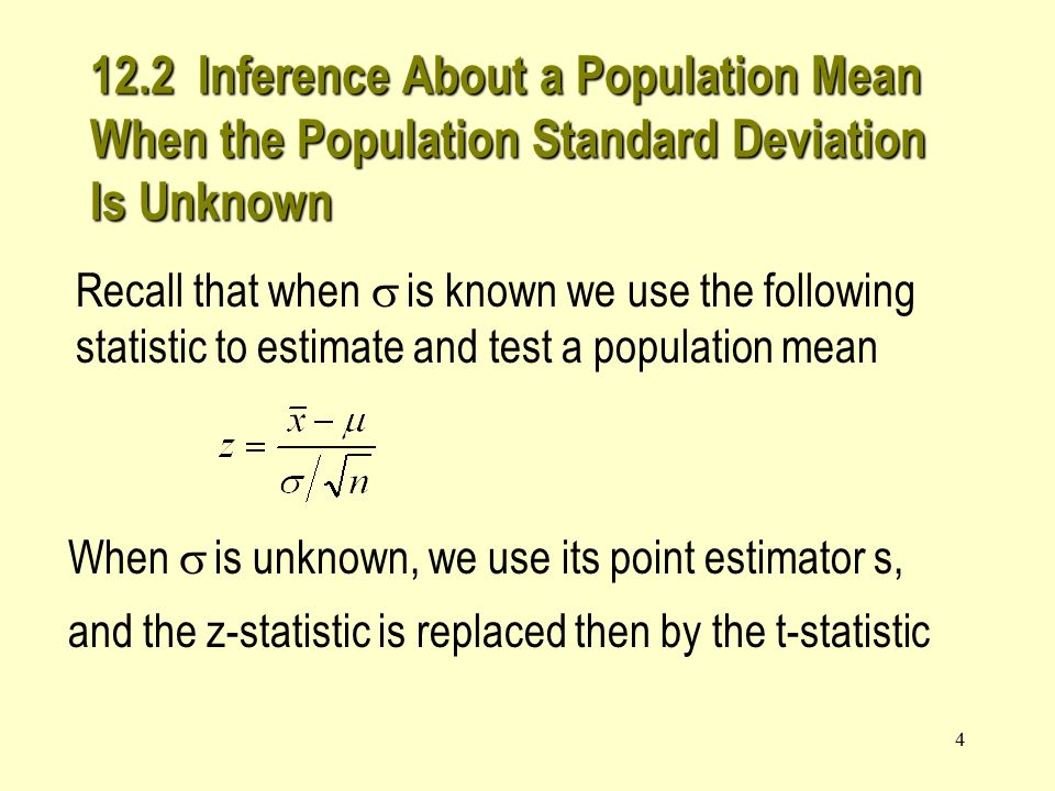 4 Recall that when  is known we use the following statistic to estimate and test a population mean When  is unknown, we use its point estimator s, and the z-statistic is replaced then by the t-statistic 12.2 Inference About a Population Mean When the Population Standard Deviation Is Unknown