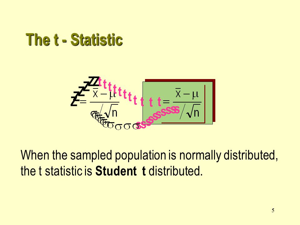 5 The t - Statistic s Z t s s s s When the sampled population is normally distributed, the t statistic is Student t distributed.