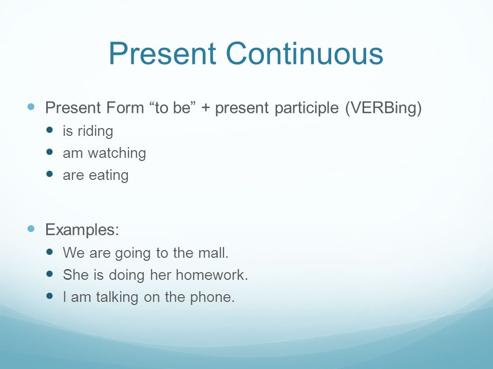 Present Continuous Present Form to be + present participle (VERBing) is riding am watching are eating Examples: We are going to the mall.