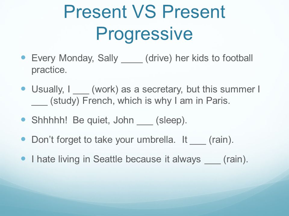 Present VS Present Progressive Every Monday, Sally ____ (drive) her kids to football practice.