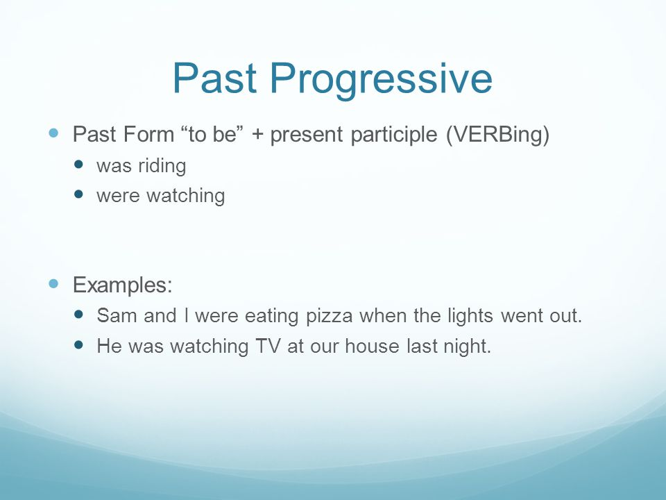 Past Progressive Past Form to be + present participle (VERBing) was riding were watching Examples: Sam and I were eating pizza when the lights went out.
