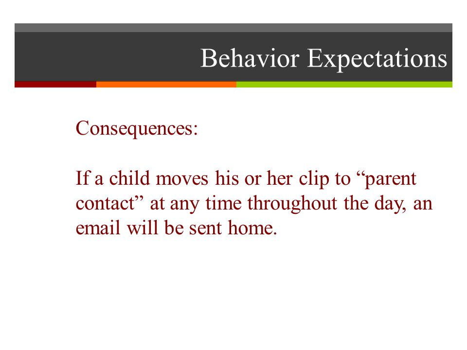 Behavior Expectations Consequences: If a child moves his or her clip to parent contact at any time throughout the day, an  will be sent home.
