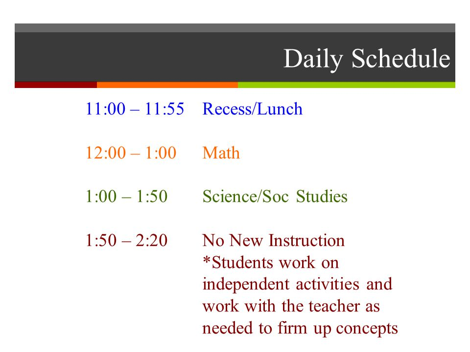 Daily Schedule 11:00 – 11:55 Recess/Lunch 12:00 – 1:00Math 1:00 – 1:50Science/Soc Studies 1:50 – 2:20No New Instruction *Students work on independent activities and work with the teacher as needed to firm up concepts