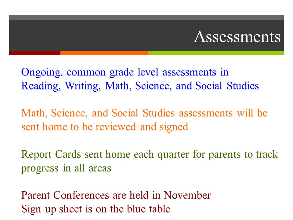 Assessments Ongoing, common grade level assessments in Reading, Writing, Math, Science, and Social Studies Math, Science, and Social Studies assessments will be sent home to be reviewed and signed Report Cards sent home each quarter for parents to track progress in all areas Parent Conferences are held in November Sign up sheet is on the blue table