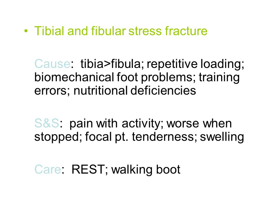 Tibial and fibular stress fracture Cause: tibia>fibula; repetitive loading; biomechanical foot problems; training errors; nutritional deficiencies S&S: pain with activity; worse when stopped; focal pt.