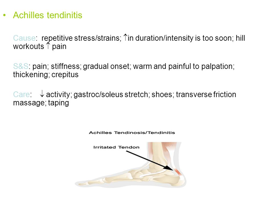 Achilles tendinitis Cause: repetitive stress/strains;  in duration/intensity is too soon; hill workouts  pain S&S: pain; stiffness; gradual onset; warm and painful to palpation; thickening; crepitus Care:  activity; gastroc/soleus stretch; shoes; transverse friction massage; taping