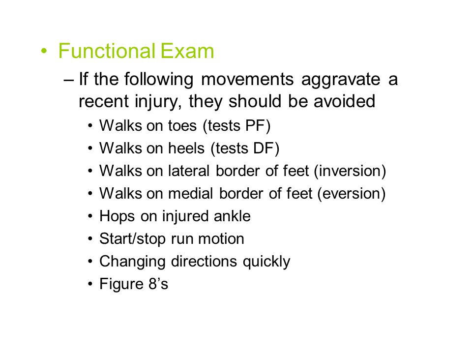 Functional Exam –If the following movements aggravate a recent injury, they should be avoided Walks on toes (tests PF) Walks on heels (tests DF) Walks on lateral border of feet (inversion) Walks on medial border of feet (eversion) Hops on injured ankle Start/stop run motion Changing directions quickly Figure 8's