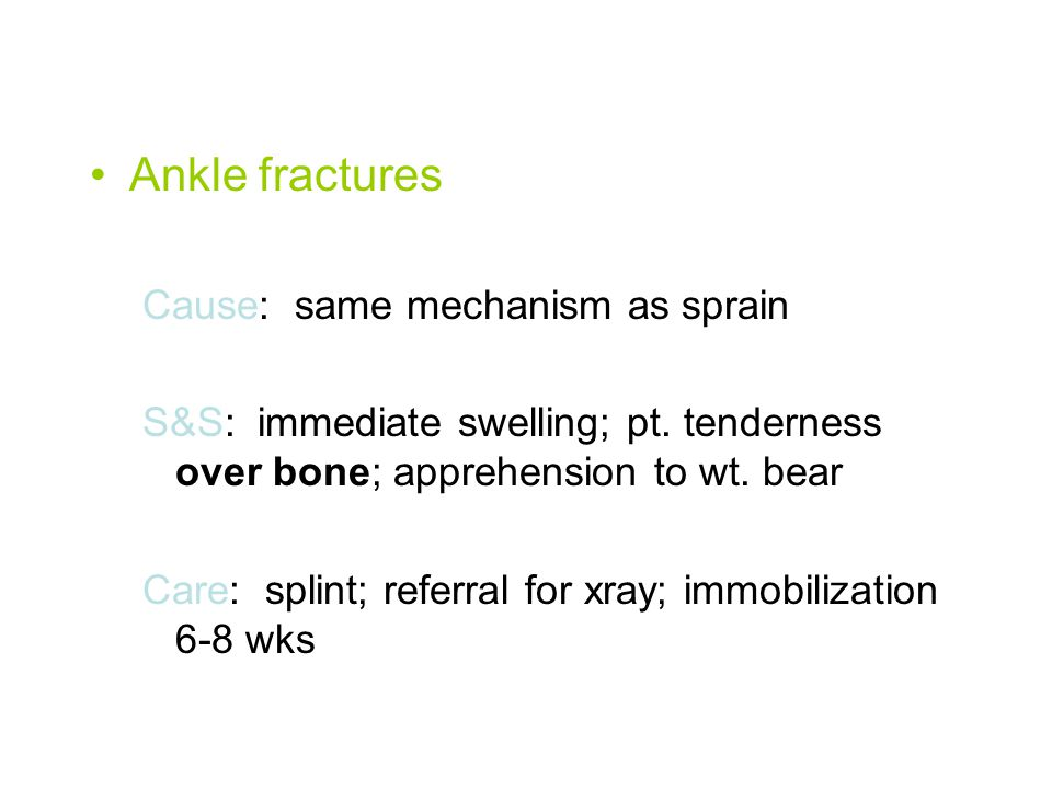Ankle fractures Cause: same mechanism as sprain S&S: immediate swelling; pt.