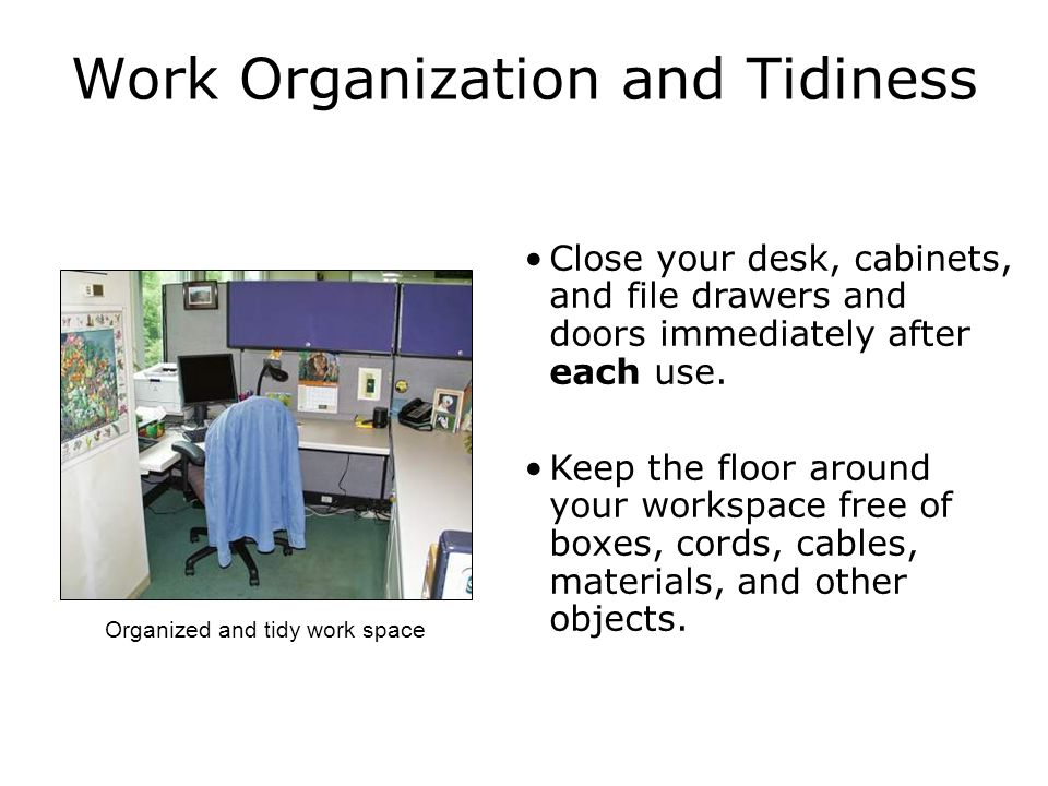 Work Organization and Tidiness Close your desk, cabinets, and file drawers and doors immediately after each use.