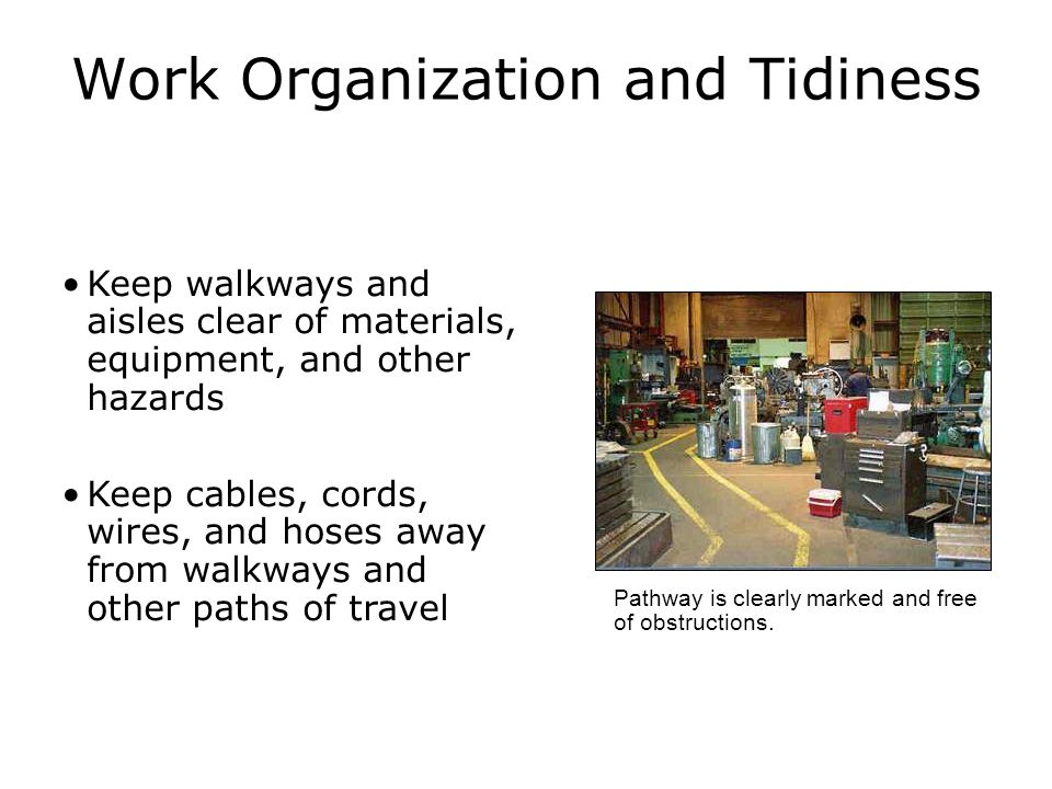 Work Organization and Tidiness Keep walkways and aisles clear of materials, equipment, and other hazards Keep cables, cords, wires, and hoses away from walkways and other paths of travel Pathway is clearly marked and free of obstructions.