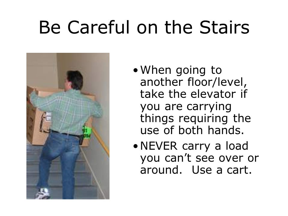 Be Careful on the Stairs When going to another floor/level, take the elevator if you are carrying things requiring the use of both hands.