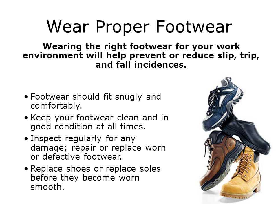 Wear Proper Footwear Wearing the right footwear for your work environment will help prevent or reduce slip, trip, and fall incidences.