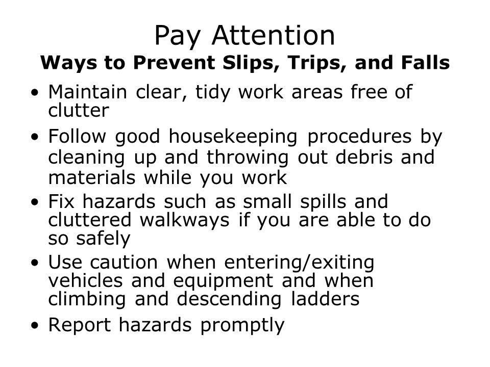 Maintain clear, tidy work areas free of clutter Follow good housekeeping procedures by cleaning up and throwing out debris and materials while you work Fix hazards such as small spills and cluttered walkways if you are able to do so safely Use caution when entering/exiting vehicles and equipment and when climbing and descending ladders Report hazards promptly Pay Attention Ways to Prevent Slips, Trips, and Falls