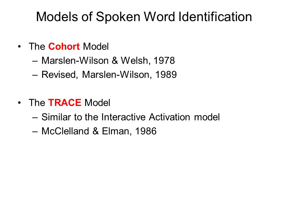 Models of Spoken Word Identification The Cohort Model –Marslen-Wilson & Welsh, 1978 –Revised, Marslen-Wilson, 1989 The TRACE Model –Similar to the Interactive Activation model –McClelland & Elman, 1986