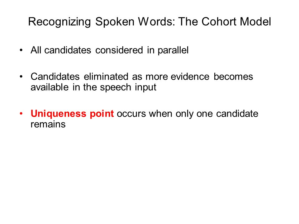 Recognizing Spoken Words: The Cohort Model All candidates considered in parallel Candidates eliminated as more evidence becomes available in the speech input Uniqueness point occurs when only one candidate remains