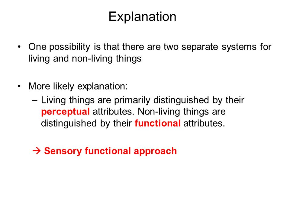 Explanation One possibility is that there are two separate systems for living and non-living things More likely explanation: –Living things are primarily distinguished by their perceptual attributes.