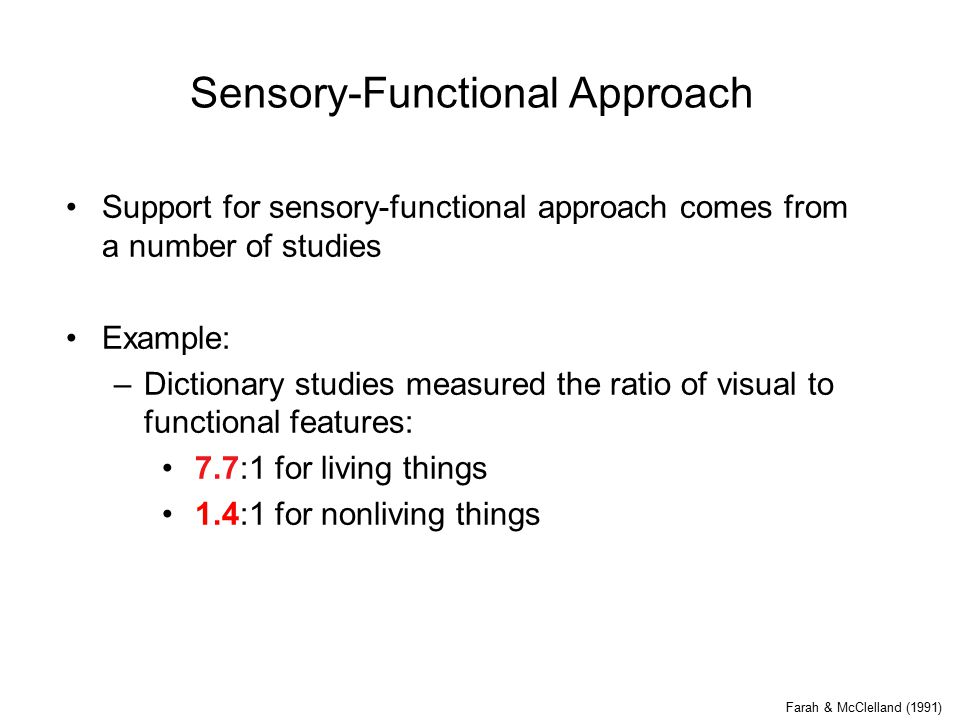 Sensory-Functional Approach Support for sensory-functional approach comes from a number of studies Example: –Dictionary studies measured the ratio of visual to functional features: 7.7:1 for living things 1.4:1 for nonliving things Farah & McClelland (1991)