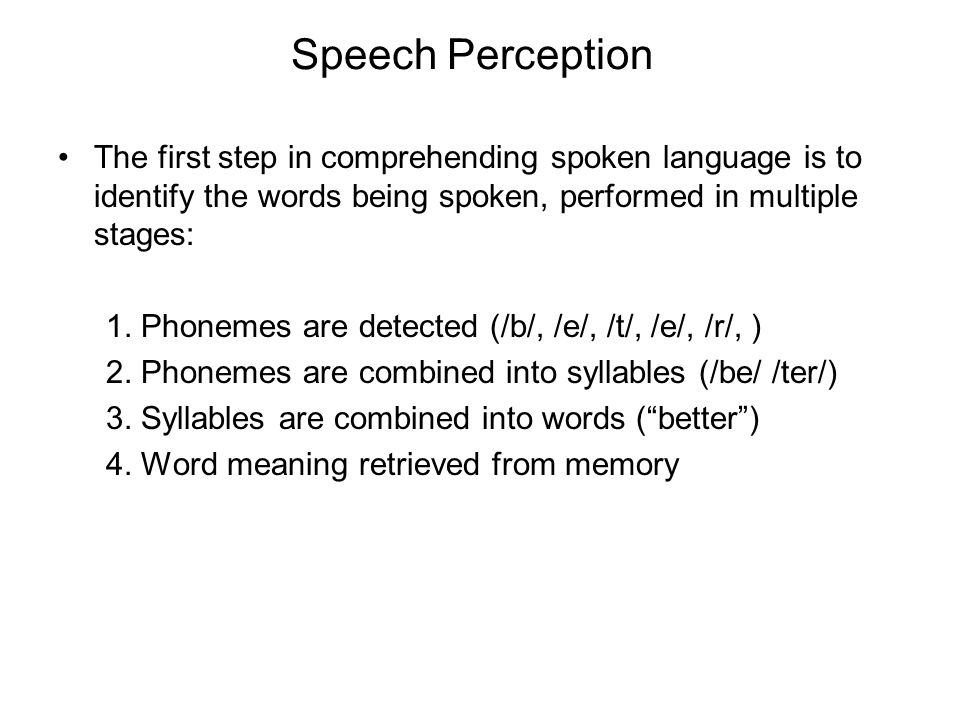 Speech Perception The first step in comprehending spoken language is to identify the words being spoken, performed in multiple stages: 1.