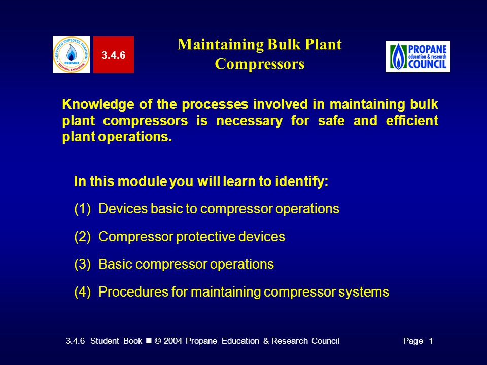 3.4.6 Student Book © 2004 Propane Education & Research CouncilPage Maintaining Bulk Plant Compressors Knowledge of the processes involved in maintaining bulk plant compressors is necessary for safe and efficient plant operations.