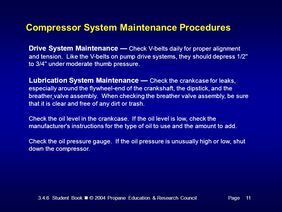 3.4.6 Student Book © 2004 Propane Education & Research CouncilPage 11 Compressor System Maintenance Procedures Drive System Maintenance — Check V-belts daily for proper alignment and tension.