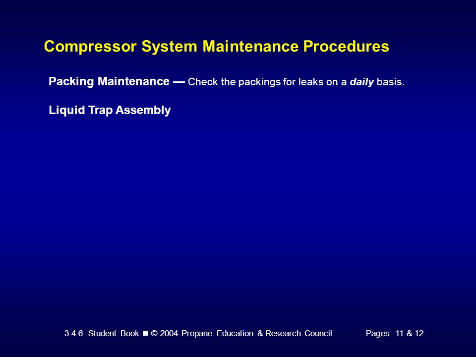 3.4.6 Student Book © 2004 Propane Education & Research CouncilPages 11 & 12 Compressor System Maintenance Procedures Packing Maintenance — Check the packings for leaks on a daily basis.