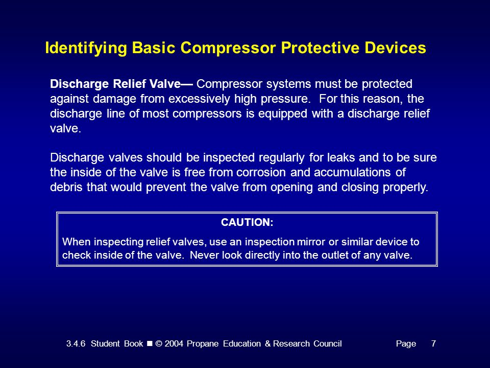 3.4.6 Student Book © 2004 Propane Education & Research CouncilPage 7 Identifying Basic Compressor Protective Devices Discharge Relief Valve— Compressor systems must be protected against damage from excessively high pressure.