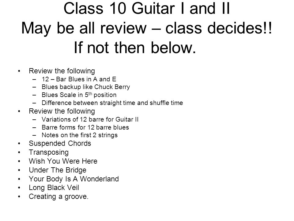Class 10 Guitar I and II May be all review – class decides!! If not ...