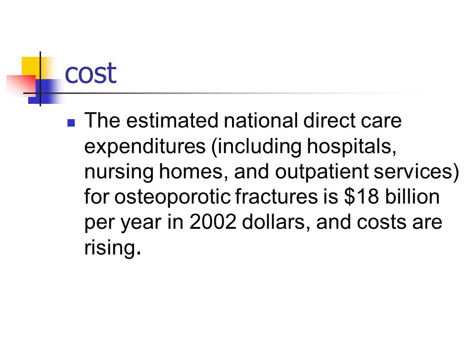 cost The estimated national direct care expenditures (including hospitals, nursing homes, and outpatient services) for osteoporotic fractures is $18 billion per year in 2002 dollars, and costs are rising.